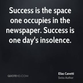 Success is the space one occupies in the newspaper. Success is one day's insolence.