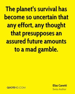 The planet's survival has become so uncertain that any effort, any thought that presupposes an assured future amounts to a mad gamble.