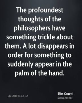 The profoundest thoughts of the philosophers have something trickle about them. A lot disappears in order for something to suddenly appear in the palm of the hand.