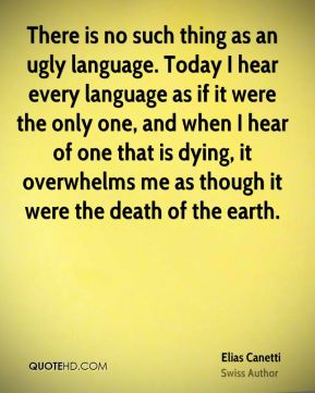 There is no such thing as an ugly language. Today I hear every language as if it were the only one, and when I hear of one that is dying, it overwhelms me as though it were the death of the earth.