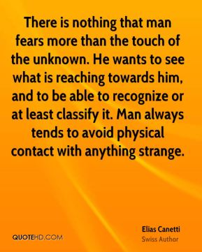There is nothing that man fears more than the touch of the unknown. He wants to see what is reaching towards him, and to be able to recognize or at least classify it. Man always tends to avoid physical contact with anything strange.