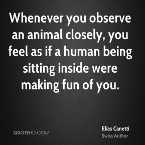 Whenever you observe an animal closely, you feel as if a human being sitting inside were making fun of you.