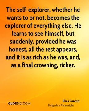Elias Canetti - The self-explorer, whether he wants to or not, becomes the explorer of everything else. He learns to see himself, but suddenly, provided he was honest, all the rest appears, and it is as rich as he was, and, as a final crowning, richer.