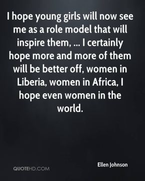Ellen Johnson - I hope young girls will now see me as a role model that will inspire them, ... I certainly hope more and more of them will be better off, women in Liberia, women in Africa, I hope even women in the world.