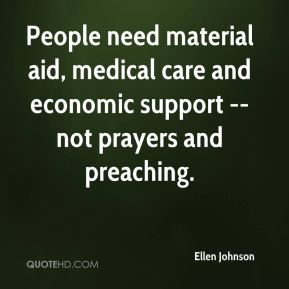 Ellen Johnson - People need material aid, medical care and economic support -- not prayers and preaching.
