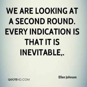 Ellen Johnson - We are looking at a second round. Every indication is that it is inevitable.