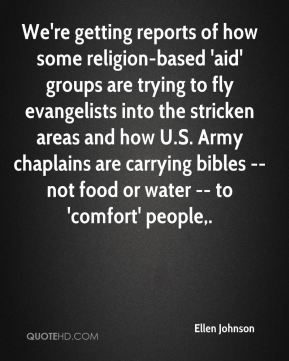 Ellen Johnson - We're getting reports of how some religion-based 'aid' groups are trying to fly evangelists into the stricken areas and how U.S. Army chaplains are carrying bibles -- not food or water -- to 'comfort' people.