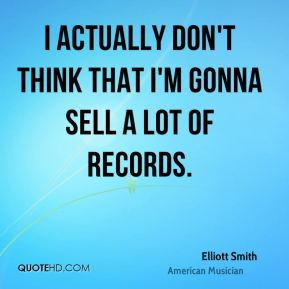 Elliott Smith - I actually don't think that I'm gonna sell a lot of records.