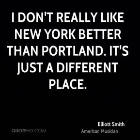 I don't really like New York better than Portland. It's just a different place.