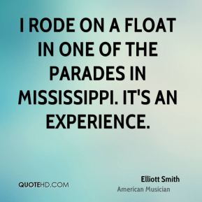 Elliott Smith - I rode on a float in one of the parades in Mississippi. It's an experience.