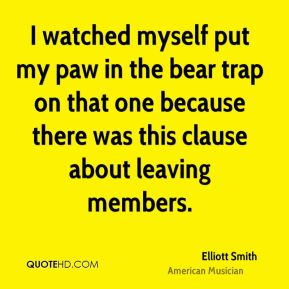 Elliott Smith - I watched myself put my paw in the bear trap on that one because there was this clause about leaving members.