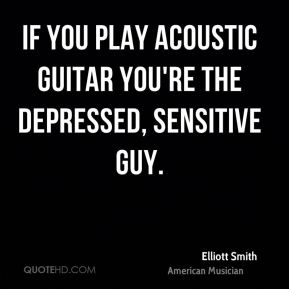 Elliott Smith - If you play acoustic guitar you're the depressed, sensitive guy.