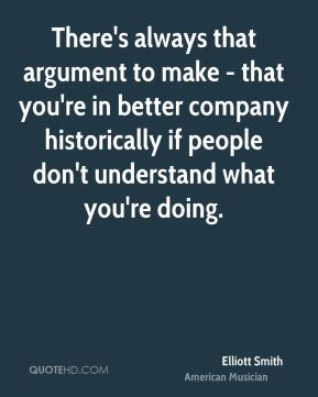 There's always that argument to make - that you're in better company historically if people don't understand what you're doing.