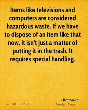 Elliott Smith - Items like televisions and computers are considered hazardous waste. If we have to dispose of an item like that now, it isn't just a matter of putting it in the trash. It requires special handling.