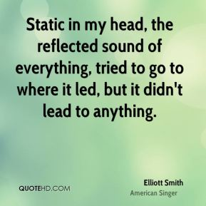 Elliott Smith - Static in my head, the reflected sound of everything, tried to go to where it led, but it didn't lead to anything.