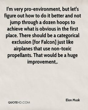 Elon Musk - I'm very pro-environment, but let's figure out how to do it better and not jump through a dozen hoops to achieve what is obvious in the first place. There should be a categorical exclusion [for Falcon] just like airplanes that use non-toxic propellants. That would be a huge improvement.