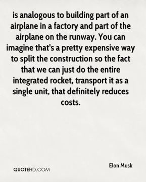 Elon Musk - is analogous to building part of an airplane in a factory and part of the airplane on the runway. You can imagine that's a pretty expensive way to split the construction so the fact that we can just do the entire integrated rocket, transport it as a single unit, that definitely reduces costs.