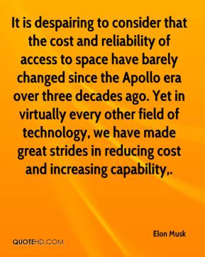Elon Musk - It is despairing to consider that the cost and reliability of access to space have barely changed since the Apollo era over three decades ago. Yet in virtually every other field of technology, we have made great strides in reducing cost and increasing capability.