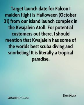 Elon Musk - Target launch date for Falcon I maiden flight is Halloween (October 31) from our island launch complex in the Kwajalein Atoll. For potential customers out there, I should mention that Kwajalein has some of the worlds best scuba diving and snorkeling! It is literally a tropical paradise.