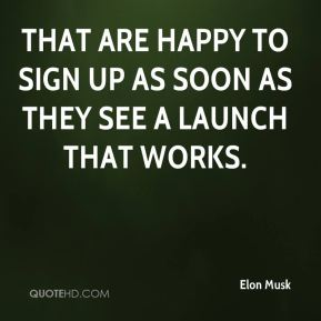 Elon Musk - that are happy to sign up as soon as they see a launch that works.
