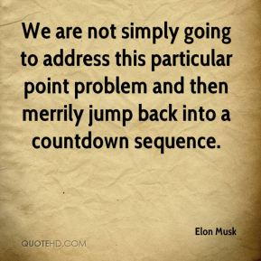 Elon Musk - We are not simply going to address this particular point problem and then merrily jump back into a countdown sequence.