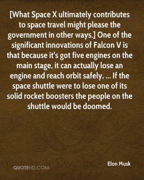 Elon Musk - [What Space X ultimately contributes to space travel might please the government in other ways.] One of the significant innovations of Falcon V is that because it's got five engines on the main stage, it can actually lose an engine and reach orbit safely, ... If the space shuttle were to lose one of its solid rocket boosters the people on the shuttle would be doomed.