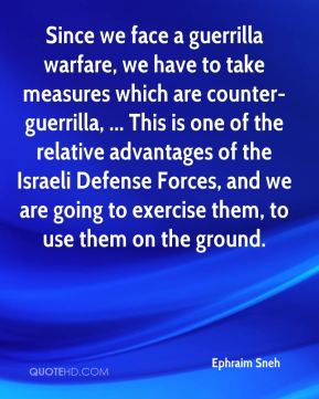 Ephraim Sneh - Since we face a guerrilla warfare, we have to take measures which are counter-guerrilla, ... This is one of the relative advantages of the Israeli Defense Forces, and we are going to exercise them, to use them on the ground.