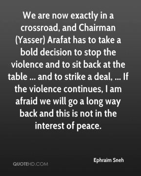 Ephraim Sneh - We are now exactly in a crossroad, and Chairman (Yasser) Arafat has to take a bold decision to stop the violence and to sit back at the table ... and to strike a deal, ... If the violence continues, I am afraid we will go a long way back and this is not in the interest of peace.