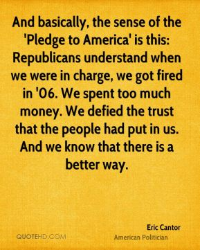 Eric Cantor - And basically, the sense of the 'Pledge to America' is this: Republicans understand when we were in charge, we got fired in '06. We spent too much money. We defied the trust that the people had put in us. And we know that there is a better way.