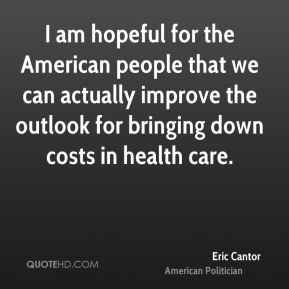 Eric Cantor - I am hopeful for the American people that we can actually improve the outlook for bringing down costs in health care.