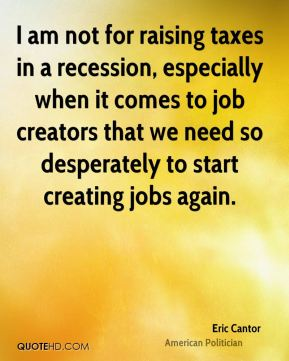 I am not for raising taxes in a recession, especially when it comes to job creators that we need so desperately to start creating jobs again.
