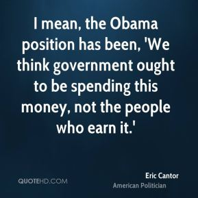 I mean, the Obama position has been, 'We think government ought to be spending this money, not the people who earn it.'