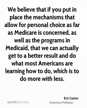Eric Cantor - We believe that if you put in place the mechanisms that allow for personal choice as far as Medicare is concerned, as well as the programs in Medicaid, that we can actually get to a better result and do what most Americans are learning how to do, which is to do more with less.