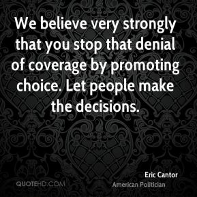 Eric Cantor - We believe very strongly that you stop that denial of coverage by promoting choice. Let people make the decisions.