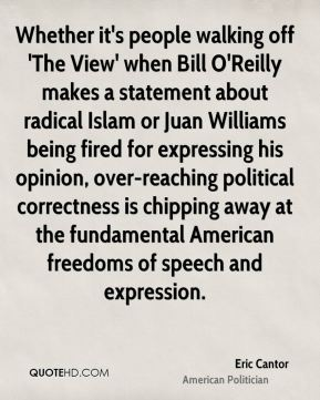 Eric Cantor - Whether it's people walking off 'The View' when Bill O'Reilly makes a statement about radical Islam or Juan Williams being fired for expressing his opinion, over-reaching political correctness is chipping away at the fundamental American freedoms of speech and expression.