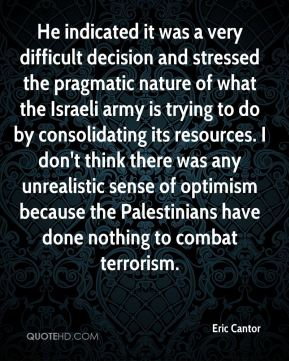 He indicated it was a very difficult decision and stressed the pragmatic nature of what the Israeli army is trying to do by consolidating its resources. I don't think there was any unrealistic sense of optimism because the Palestinians have done nothing to combat terrorism.