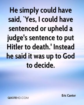 He simply could have said, `Yes, I could have sentenced or upheld a judge's sentence to put Hitler to death.' Instead he said it was up to God to decide.