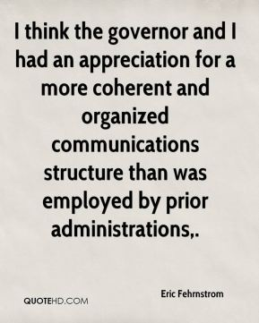 Eric Fehrnstrom - I think the governor and I had an appreciation for a more coherent and organized communications structure than was employed by prior administrations.