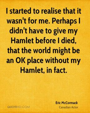 I started to realise that it wasn't for me. Perhaps I didn't have to give my Hamlet before I died, that the world might be an OK place without my Hamlet, in fact.