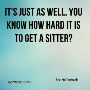 Eric McCormack - It's just as well. You know how hard it is to get a sitter?