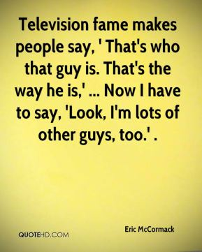 Eric McCormack - Television fame makes people say, ' That's who that guy is. That's the way he is,' ... Now I have to say, 'Look, I'm lots of other guys, too.' .