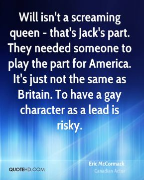 Will isn't a screaming queen - that's Jack's part. They needed someone to play the part for America. It's just not the same as Britain. To have a gay character as a lead is risky.