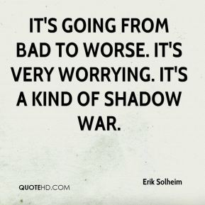 Erik Solheim - It's going from bad to worse. It's very worrying. It's a kind of shadow war.