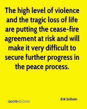 Erik Solheim - The high level of violence and the tragic loss of life are putting the cease-fire agreement at risk and will make it very difficult to secure further progress in the peace process.