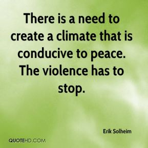 Erik Solheim - There is a need to create a climate that is conducive to peace. The violence has to stop.