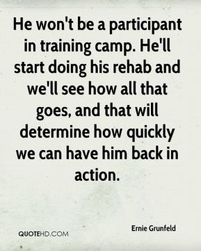 He won't be a participant in training camp. He'll start doing his rehab and we'll see how all that goes, and that will determine how quickly we can have him back in action.
