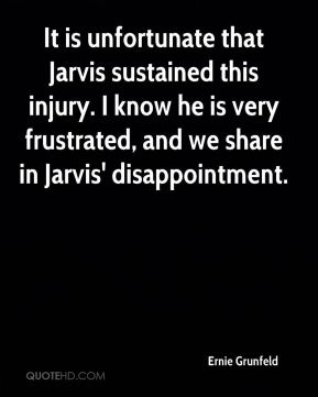 It is unfortunate that Jarvis sustained this injury. I know he is very frustrated, and we share in Jarvis' disappointment.