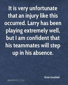 It is very unfortunate that an injury like this occurred. Larry has been playing extremely well, but I am confident that his teammates will step up in his absence.