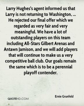 Ernie Grunfeld - Larry Hughes's agent informed us that Larry is not returning to Washington, ... He rejected our final offer which we regarded as very fair and very meaningful. We have a lot of outstanding players on this team including All-Stars Gilbert Arenas and Antawn Jamison, and we will add players that will continue to make us a very competitive ball club. Our goals remain the same which is to be a perennial playoff contender.