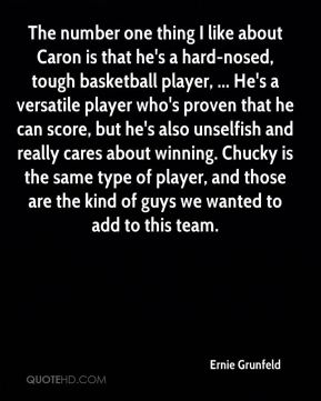 The number one thing I like about Caron is that he's a hard-nosed, tough basketball player, ... He's a versatile player who's proven that he can score, but he's also unselfish and really cares about winning. Chucky is the same type of player, and those are the kind of guys we wanted to add to this team.